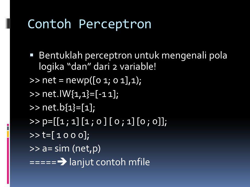 Contoh Perceptron Bentuklah perceptron untuk mengenali pola logika dan dari 2 variable! >> net = newp([0 1; 0 1],1);